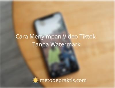 Cara Menyimpan Video Tiktok Tanpa Watermark Metodepraktis